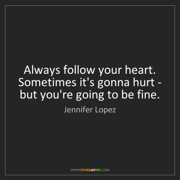 Jennifer Lopez: Always follow your heart. Sometimes it's gonna hurt -...