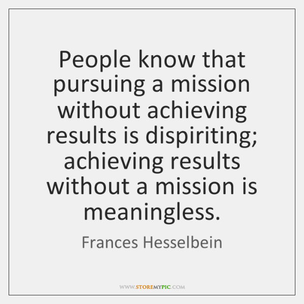 People know that pursuing a mission without achieving results is dispiriting; achieving ...
