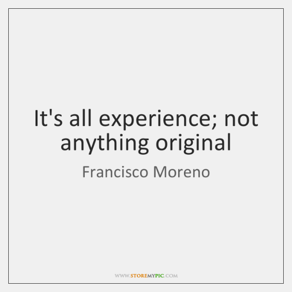 It's all experience; not anything original