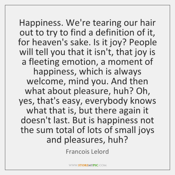 Happiness. We're tearing our hair out to try to find a definition ...
