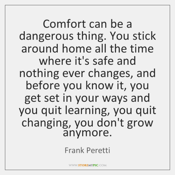 Comfort can be a dangerous thing. You stick around home all the ...