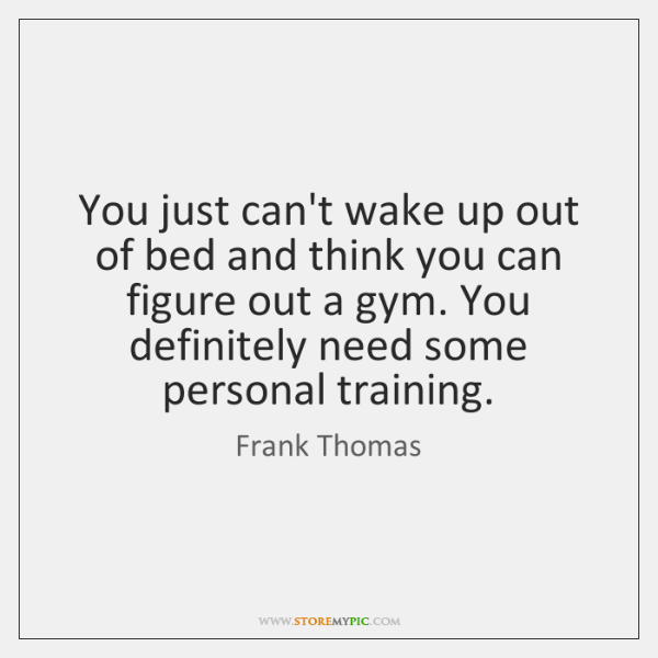 You just can't wake up out of bed and think you can ...