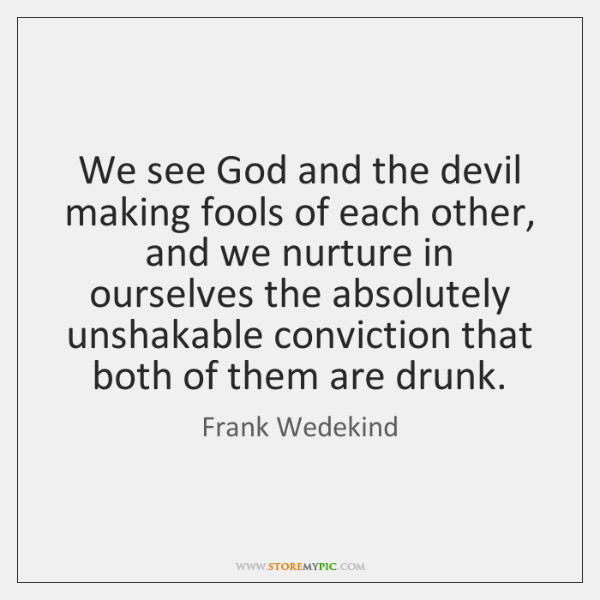 We see God and the devil making fools of each other, and ...