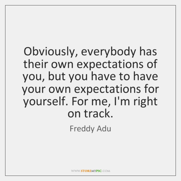 Obviously, everybody has their own expectations of you, but you have to ...