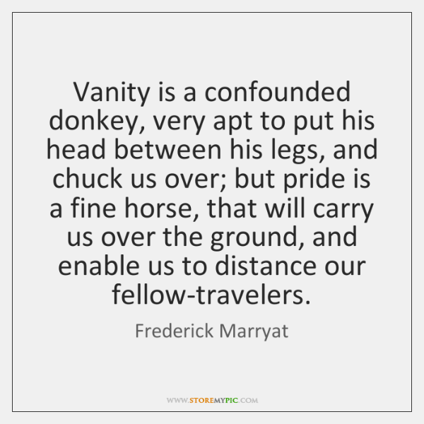 Vanity is a confounded donkey, very apt to put his head between ...