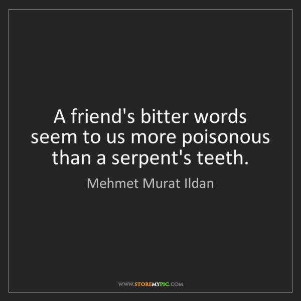 Mehmet Murat Ildan: A friend's bitter words seem to us more poisonous than...