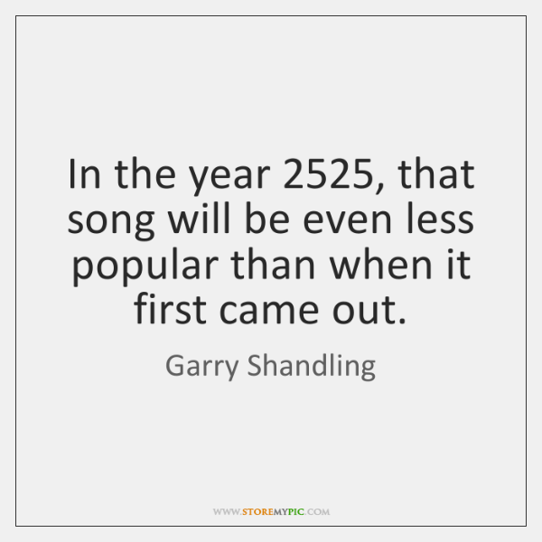 In the year 2525, that song will be even less popular than when ...