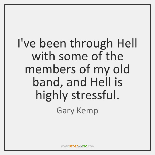 I've been through Hell with some of the members of my old ...