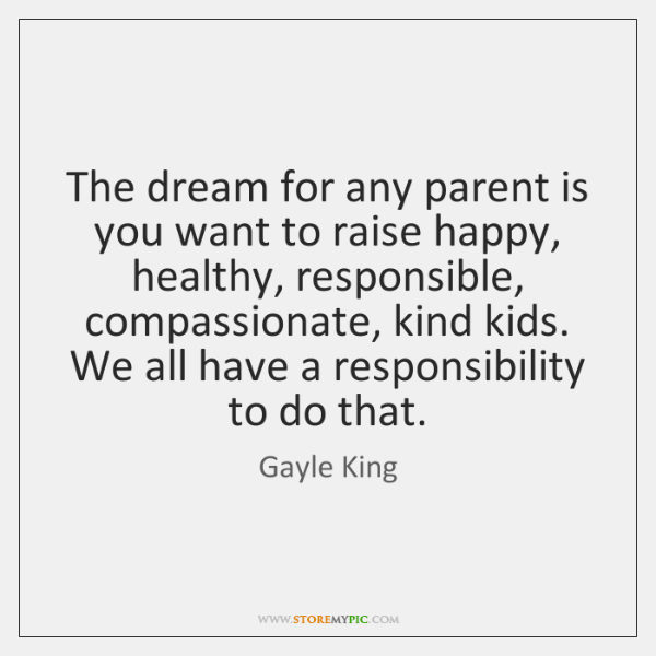 The dream for any parent is you want to raise happy, healthy, ...