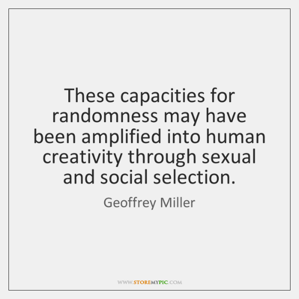 These capacities for randomness may have been amplified into human creativity through ...