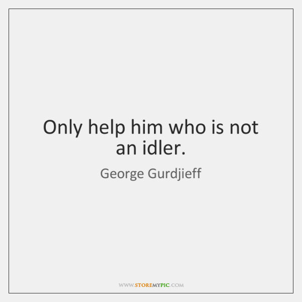 Only help him who is not an idler.