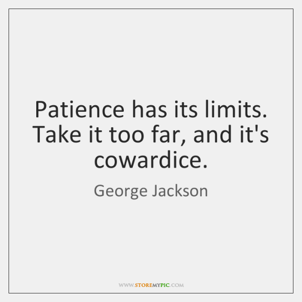 Patience has its limits. Take it too far, and it's cowardice.