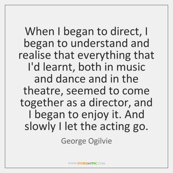 When I began to direct, I began to understand and realise that ...