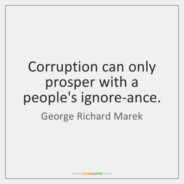 Corruption can only prosper with a people's ignore-ance.