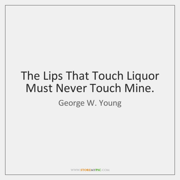 The Lips That Touch Liquor Must Never Touch Mine.