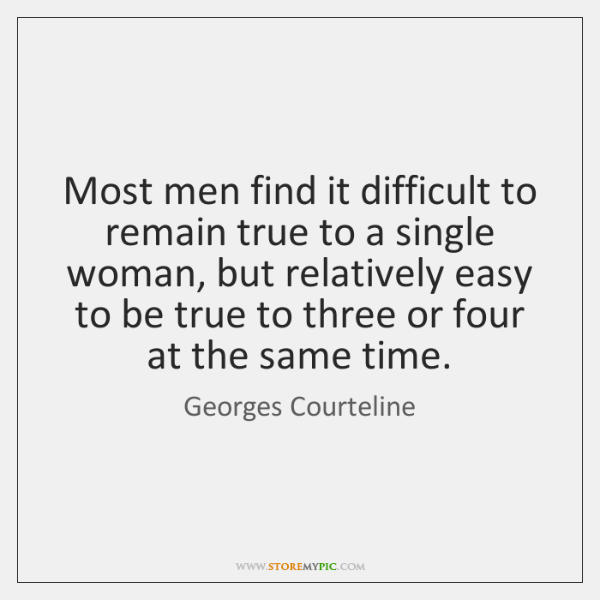 Most men find it difficult to remain true to a single woman, ...