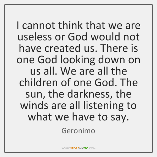 I cannot think that we are useless or God would not have ...