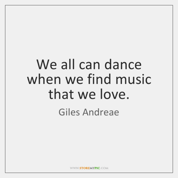 We all can dance when we find music that we love.