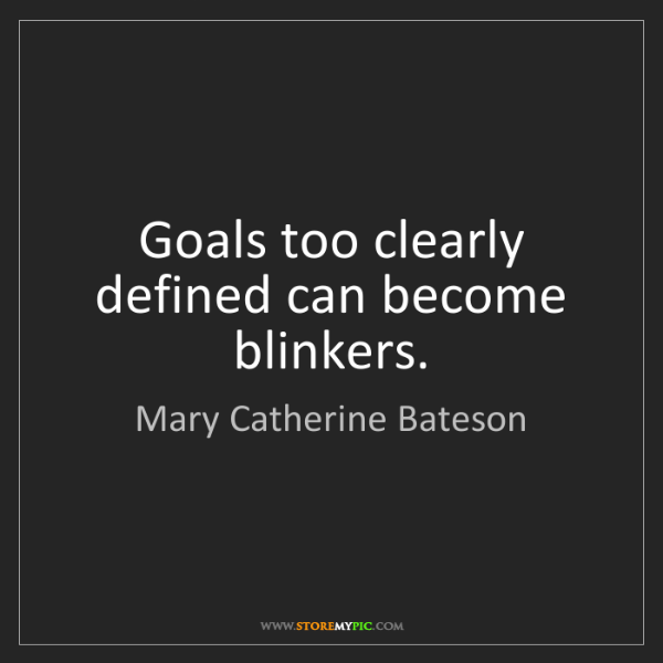 Mary Catherine Bateson: Goals too clearly defined can become blinkers.