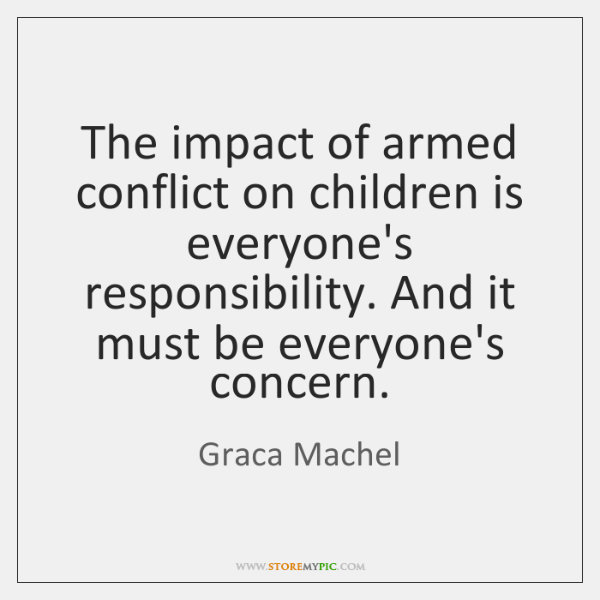 The impact of armed conflict on children is everyone's responsibility. And it ...