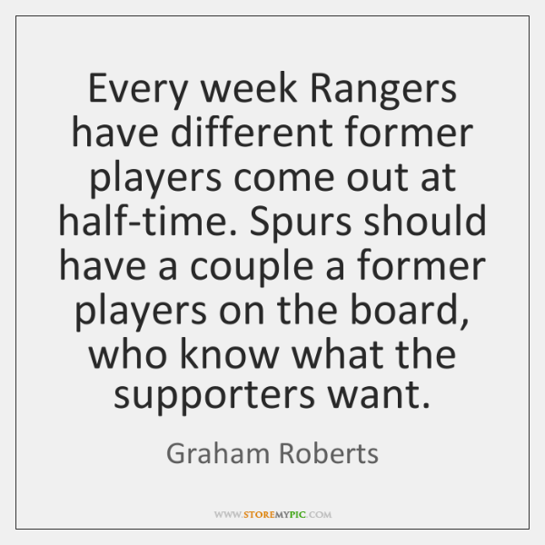 Every week Rangers have different former players come out at half-time. Spurs ...