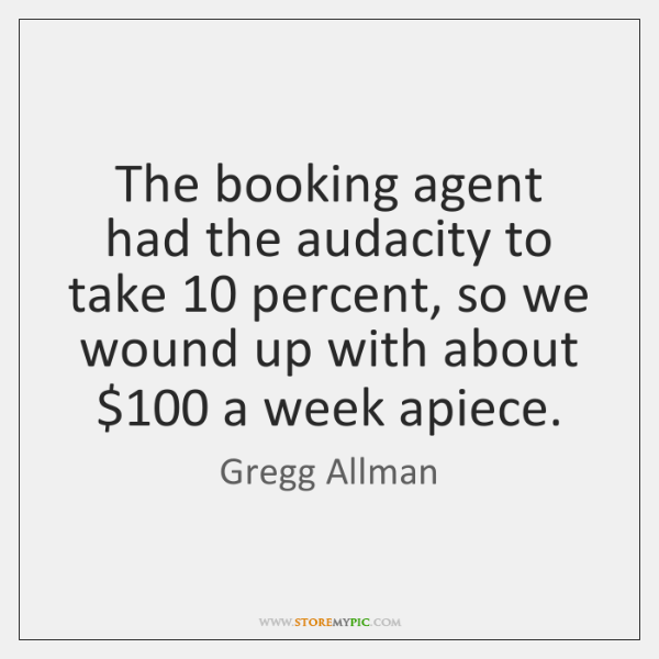 The booking agent had the audacity to take 10 percent, so we wound ...