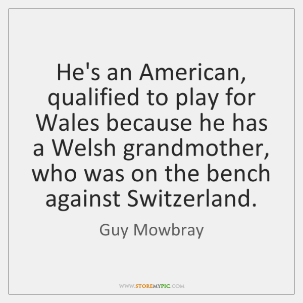 He's an American, qualified to play for Wales because he has a ...