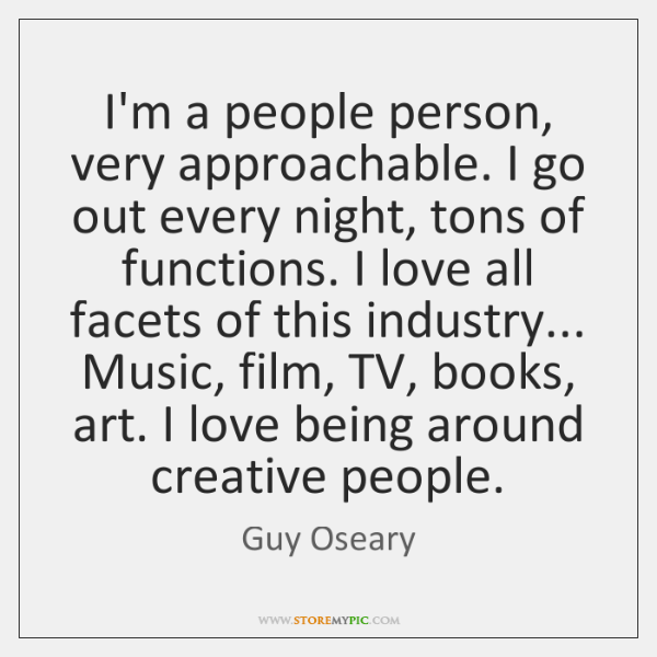 I'm a people person, very approachable. I go out every night, tons ...