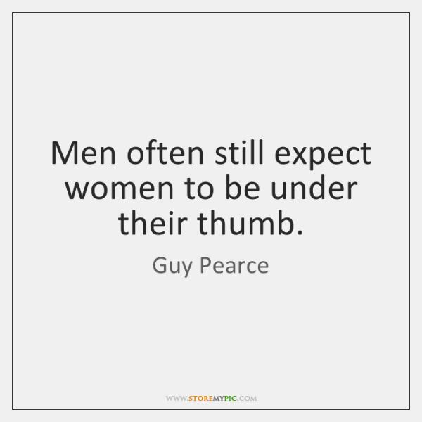 Men often still expect women to be under their thumb.