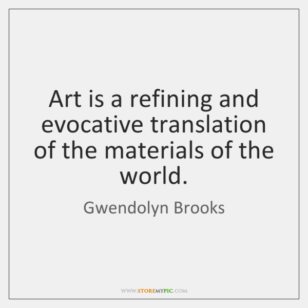 Art is a refining and evocative translation of the materials of the ...