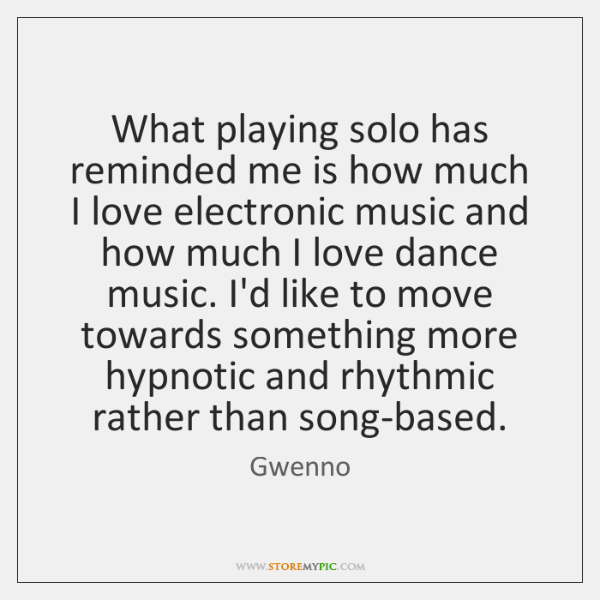 What playing solo has reminded me is how much I love electronic ...