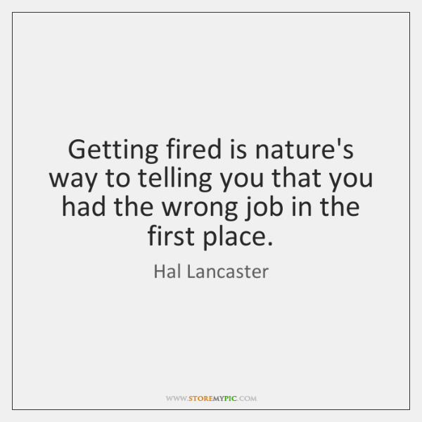 Getting fired is nature's way to telling you that you had the ...