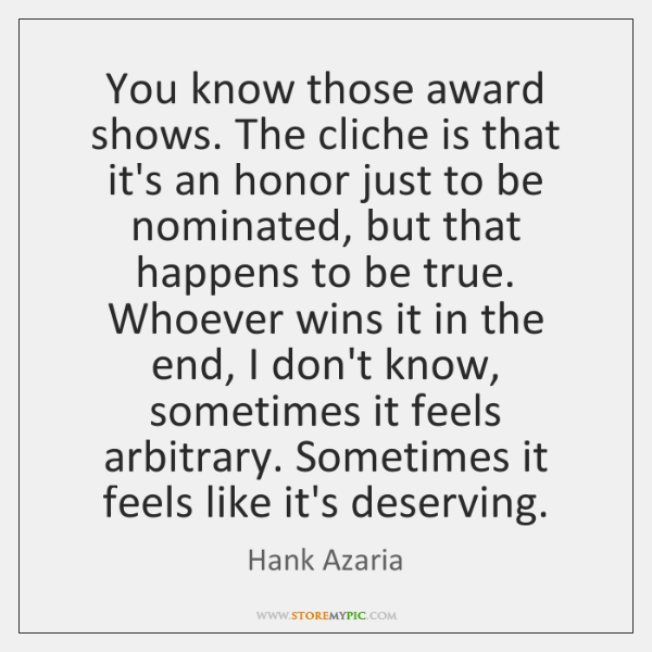 You know those award shows. The cliche is that it's an honor ...