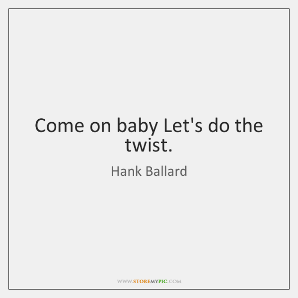 Come on baby Let's do the twist.