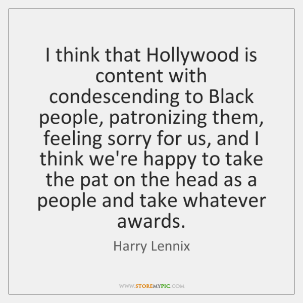 I think that Hollywood is content with condescending to Black people, patronizing ...