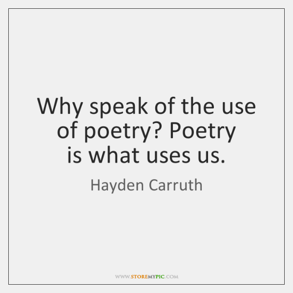 Why speak of the use  of poetry? Poetry  is what uses us.
