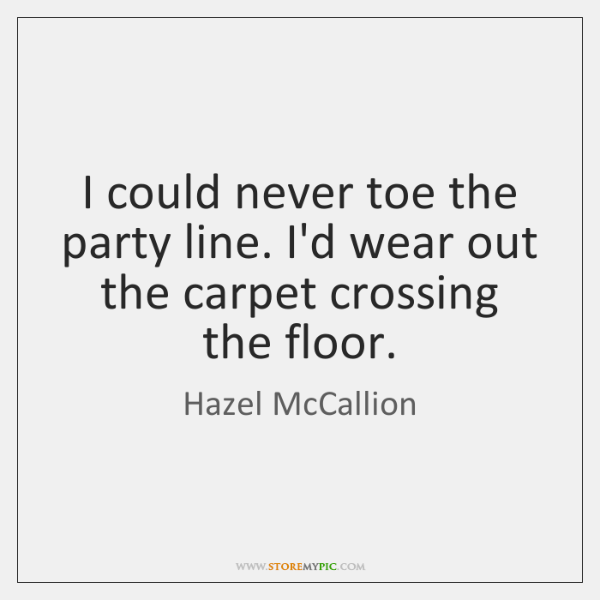 I could never toe the party line. I'd wear out the carpet ...