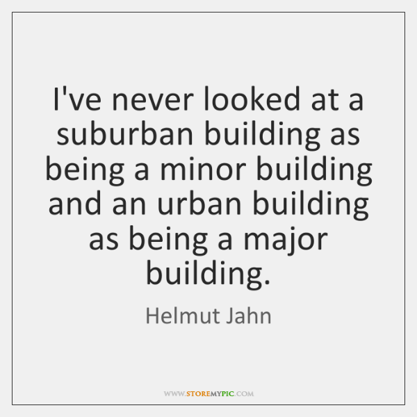 I've never looked at a suburban building as being a minor building ...