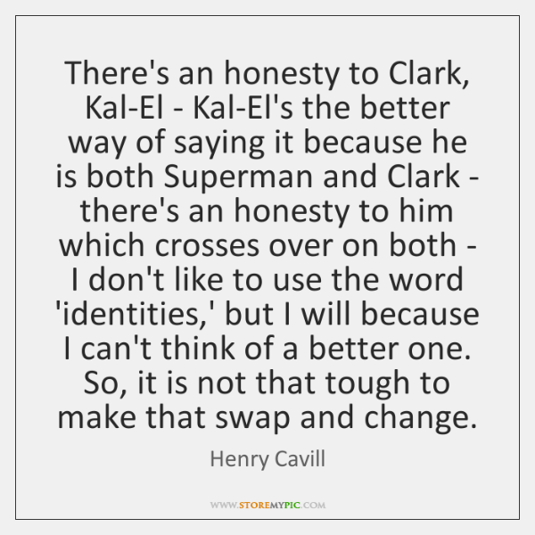There's an honesty to Clark, Kal-El - Kal-El's the better way of ...