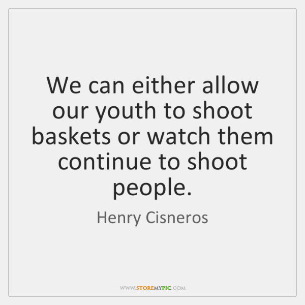 We can either allow our youth to shoot baskets or watch them ...