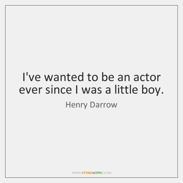 I've wanted to be an actor ever since I was a little ...