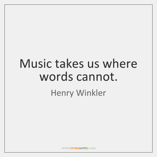 Music takes us where words cannot.