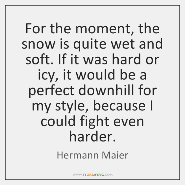 For the moment, the snow is quite wet and soft. If it ...