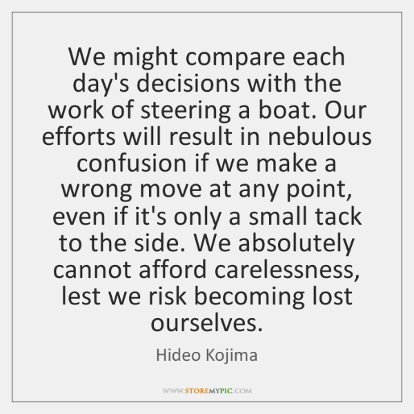 We might compare each day's decisions with the work of steering a ...