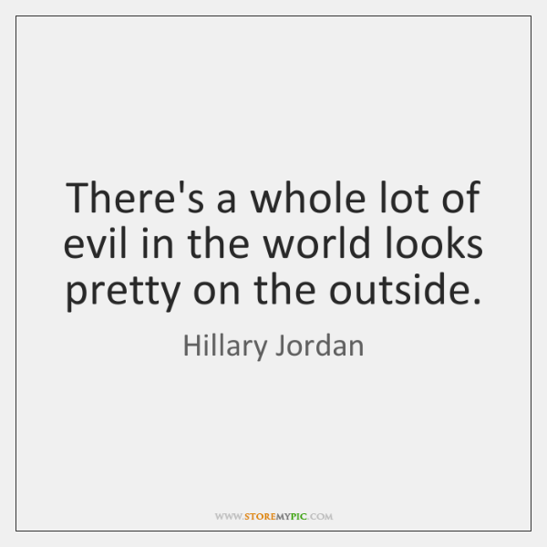 There's a whole lot of evil in the world looks pretty on ...