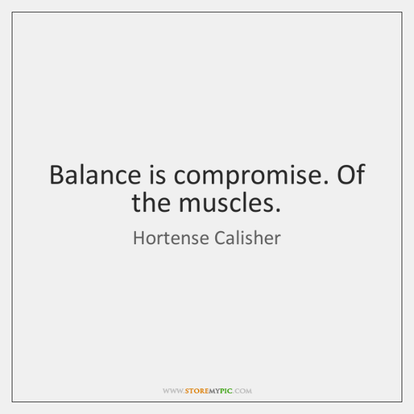 Balance is compromise. Of the muscles.