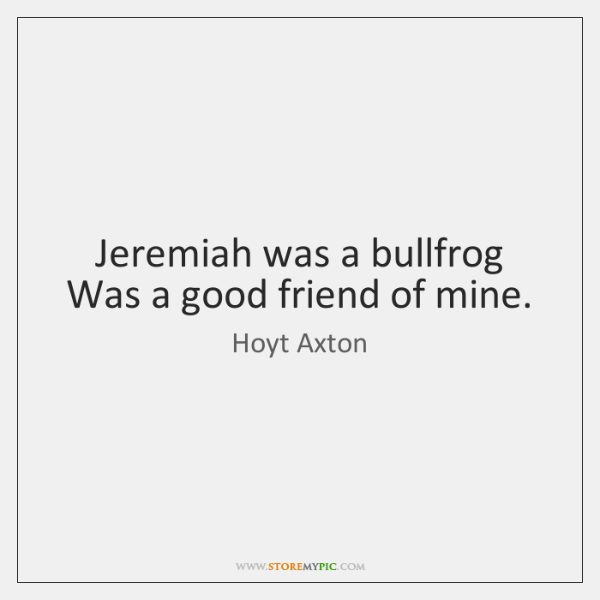 Jeremiah was a bullfrog Was a good friend of mine.
