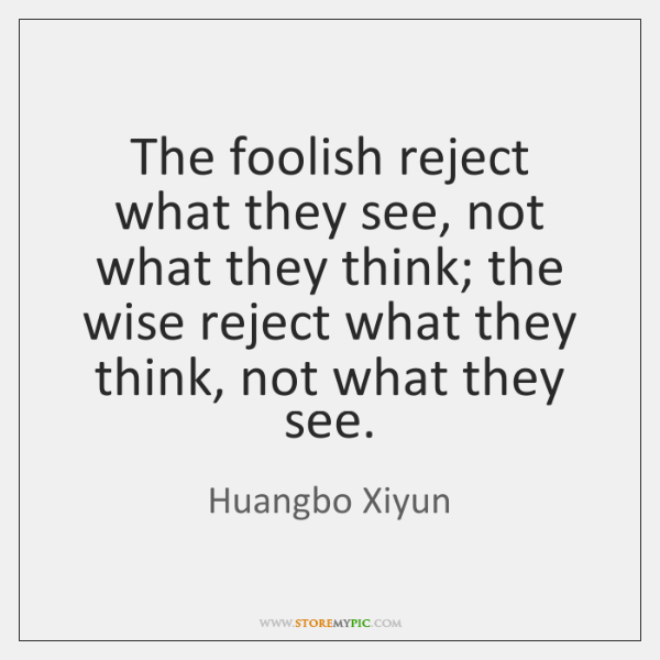 The foolish reject what they see, not what they think; the wise ...