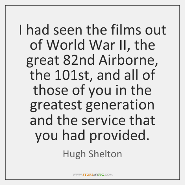 I had seen the films out of World War II, the great 82...