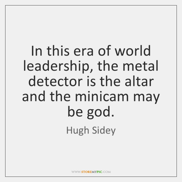 In this era of world leadership, the metal detector is the altar ...
